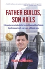 Father Builds, Son Kills: 9 Great Ways to Build a Scalable and Profitable Business Which Can Run Without You Cover Image