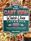 The Easy Cast Iron Dutch Oven Cookbook: 550 Quick and Healthy Recipes to Easily Surprise Your Family Every Day Cover Image