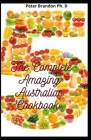 The Complete Amazing Australian Cookbook: Essential Guide to Quick & Easy Recipes For Everybody Cover Image