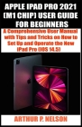 Apple iPad Pro 2021 (M1 Chip) User Guide for Beginners: A Comprehensive User Manual with Tips and Tricks on How to Set Up and Operate the New iPad Pro Cover Image