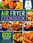 Air Fryer Cookbook: 600 Effortless Air Fryer Recipes for Beginners and Advanced Users Cover Image