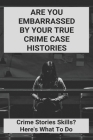 Are You Embarrassed By Your True Crime Case Histories: Crime Stories Skills? Here's What To Do: Strange But True Crimes Cover Image