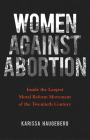 Women Against Abortion: Inside the Largest Moral Reform Movement of the Twentieth Century Cover Image