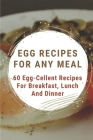 Egg Recipes For Any Meal: 60 Egg-Cellent Recipes For Breakfast, Lunch And Dinner: Egg Recipes For Breakfast Cover Image