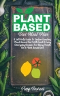 Plant Based Diet Meal Plan: A Self-Help Guide To Understanding Plant-Based Diet With Quick & Easy Everyday Recipes For Busy People On A Plant Base Cover Image