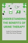 Understanding The Benefits Of Urine Therapy: Guide To Curing Diseases With Urine Therapy Cover Image