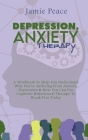 Depression, Anxiety Therapy: A Workbook To Help You Understand Why You're Suffering From Anxiety, Depression & How You Can Use Cognitive Behavioura Cover Image