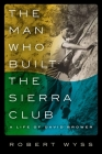 The Man Who Built the Sierra Club: A Life of David Brower Cover Image