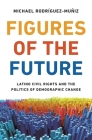 Figures of the Future: Latino Civil Rights and the Politics of Demographic Change Cover Image