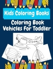 Kids Coloring Books Coloring Book Vehicles For Toddler: coloring books for kids ages 2-4 Cover Image