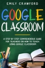 Google Classroom: A Step By Step Comprehensive Guide for Teachers on How to Teach using Google Classroom Cover Image