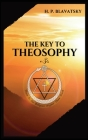 The Key to THEOSOPHY: Being a clear exposition, in the form of question and answer, of the Ethics, Science, and Philosophy, for the study of Cover Image