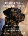Sporting Dog and Retriever Training: The Wildrose Way: Raising a Gentleman's Gundog for Home and Field Cover Image