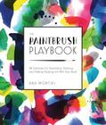 The Paintbrush Playbook: 44 Exercises for Swooshing, Dancing, and Making Dazzling Art With Your Brush Cover Image