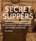 Secret Suppers: Rogue Chefs and Underground Restaurants in Warehouses, Townhouses, Open Fields, and Everywhere in Between Cover Image