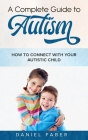 A Complete Guide to Autism: How to Connect with Your Autistic Child Cover Image