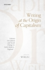 Writing at the Origin of Capitalism: Literary Circulation and Social Change in Early Modern England Cover Image