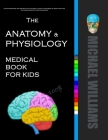 The Anatomy & Physiology Medical Book for Kids: An Entertaining and Instructive Medical & Activity Book for Kids on Human Anatomy and Physiology Cover Image