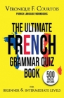 The Ultimate French Quiz Book for Beginner & Intermediate Levels: 500 Grammar Practice Questions Cover Image