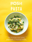 Posh Pasta: Over 70 Recipes, from Perfect Pappardelle to Tempting Tortellini Cover Image