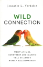 Wild Connection: What Animal Courtship and Mating Tell Us about Human Relationships Cover Image