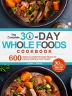 The Complete 30-Day Whole Foods Cookbook: 600 Delicious Compliant Everyday Recipes for Lifelong Health and Food Freedom Cover Image