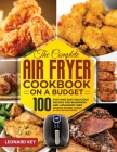 The Complete Air Fryer Cookbook on a Budget: 100 Fast And Easy Delicious Recipes For Beginners And Advanced User. Effortless Air Frying, As Roast Or G Cover Image
