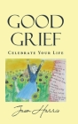 Good Grief: Celebrate Your Life Cover Image