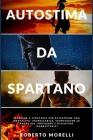 Autostima da Spartano: Tecniche e strategie per sviluppare una mentalità incrollabile, sconfiggere le paure più profonde e diventare inarrest Cover Image