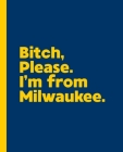Bitch, Please. I'm From Milwaukee.: A Vulgar Adult Composition Book for a Native Milwaukee, Wisconsin WI Resident Cover Image