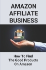 Amazon Affiliate Business: How To Find The Good Products On Amazon: Affiliate Marketing For Beginners Cover Image