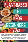 Plant-based Diet For Beginners 2021: The complete anti-inflammatory guide and cookbook with high-protein foods, fibers, low-carb recipes, a whole-food Cover Image