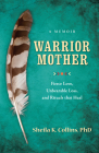 Warrior Mother: A Memoir of Fierce Love, Unbearable Loss, and Rituals That Heal Cover Image