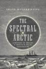 The Spectral Arctic: A History of Ghosts and Dreams in Polar Exploration Cover Image