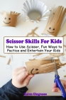 Scissor Skills For Kids: How to Use Scissor, Fun Ways to Pactice and Entertain Your Kids Cover Image