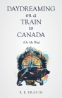 Daydreaming On A Train to Canada: (On My Way) Cover Image