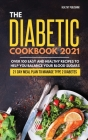 The Diabetic Cookbook 2021: Over 100 Easy and Healthy Recipes to Help You Balance Your Blood Sugars 21 Day Meal Plan to Manage Type 2 Diabetes Cover Image