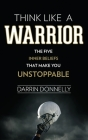 Think Like a Warrior: The Five Inner Beliefs That Make You Unstoppable Cover Image
