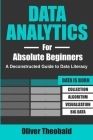 Data Analytics for Absolute Beginners: A Deconstructed Guide to Data Literacy: (Introduction to Data, Data Visualization, Business Intelligence & Mach Cover Image