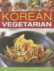 Korean Vegetarian: Explore the Spicy and Robust Tastes of a Classic Cuisine, with 55 Recipes Shown in 300 Step-By-Step Photographs Cover Image