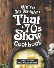 We're All Alright! That's 70s Show Cookbook: Tasty Recipes You Would Enjoy! Cover Image