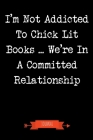 I'm Not Addicted To Chick Lit Books We're In A Committed Relationship Journal: Book Lover Gifts - A Small Lined Notebook (Card Alternative) Cover Image