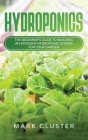 Hydroponics: The Beginner's Guide to Building an Efficient Hydroponic System for Your Garden to Grow Organic Fruit, Herbs and Veget Cover Image