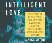 Intelligent Love: The Story of Clara Park, Her Autistic Daughter, and the Myth of the Refrigerator Mother Cover Image