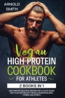 Vegan High-Protein Cookbook for Athletes: 2 Books In 1 High-Protein Delicious Recipes For A Plant-Based Diet Plan And Healthy Muscle In Bodybuilding, Cover Image