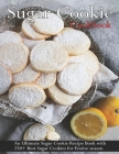 Sugar Cookie Cookbook: An Ultimate Sugar Cookie Recipe Book With 250+ Best Sugar Cookies for Festive season Cover Image