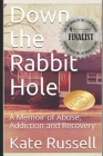 Down the Rabbit Hole: A Memoir of Abuse, Addiction and Recovery Cover Image