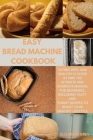 Easy Bread Machine Cookbook: Eating Well and Healthy is Close At End! The Ultimate and Complete Manual for Beginners, Including Tasty and Yummy Rec Cover Image