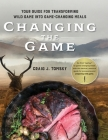 Changing the Game: Your Guide for Transforming Wild Game into Game-Changing Meals. Cover Image