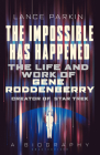 The  Impossible Has Happened: The Life and Work of Gene Roddenberry, Creator of Star Trek Cover Image